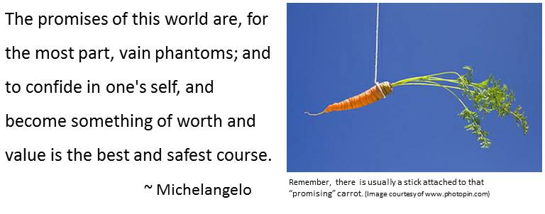 """Quote: The promises of this world are, for the most part, vain phantoms; and to confide in one's self, and become something of worth and value is the best and safest course. Michaelangelo plys photo of carror tided to sring with caption: Remember, there is usually a stick attached to that """"promising"""" carrot."""